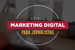 Série Marketing Digital para jornalistas